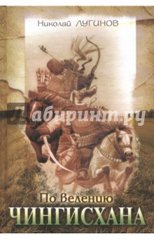 По велению ЧингисханаСовременная отечественная проза<br>Вашему вниманию предлагается роман Николая Лугинова По велению Чинхисхана в переводе с якутского языка.<br>