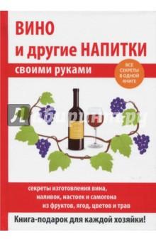 Вино и другие напитки своими рукамиАлкогольные напитки<br>Чтобы приготовить вкусное домашнее вино, нужно учитывать множество факторов: используемое сырьё, особенности климата, закваску, брожение, подслащивание, осветление, а также тонкости розлива вина в бутылки и его хранение.<br>Благодаря нашей книге вы узнаете все секреты приготовления вкуснейшего домашнего вина, а также о хитростях заготовок самогона, настоек и наливок из различных фруктов, ягод цветов и трав.<br>