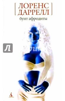 Даррелл Лоренс Бунт Афродиты: Романы