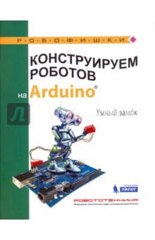 Конструируем роботов на Arduino. Умный замокДополнительные пособия по информатике<br>Стать гениальным изобретателем легко! Серия книг РОБОФИШКИ поможет вам создавать роботов, учиться и играть вместе с ними. Вы соберете на платформе Arduino собственное запирающее устройство, благодаря которому можно безопасно хранить ценные вещи. <br>Для технического творчества в школе и дома, а также на занятиях в робототехнических кружках.<br>Для детей старшего школьного возраста.<br>
