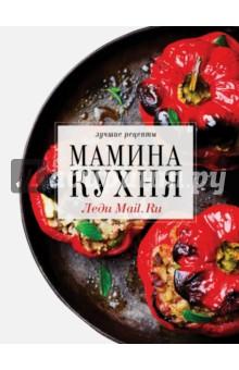 Мамина кухня. Леди Mail.Ru. Лучшие рецептыОбщие сборники рецептов<br>На сайте Леди Mail.Ru за 10 лет набралось свыше 6 тысяч рецептов. Для этой книги мы выбрали для вас сотню лучших - по рейтингам и комментариям наших читателей.<br>По многим из этих рецептов мы и сами регулярно готовим, так что с уверенностью можем сказать: они проверены не только читателями, но и редакцией лично.<br>