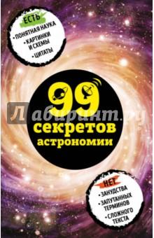 99 секретов астрономииФизические науки. Астрономия<br>В этой книге спрятано 99 секретов астрономии. Откройте ее и узнайте о том, как устроена Вселенная, из чего состоит космическая пыль и откуда берутся черные дыры. <br>Забавные и простые тексты расскажут о самых интересных астрономических явлениях и законах.<br>Да здравствует наука БЕЗ занудства и непонятных терминов!<br>