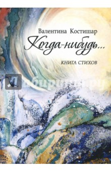 Когда-нибудь…Современная отечественная поэзия<br>Вашему вниманию предлагается книга стихов Валентины Костишар Когда-нибудь….<br>