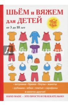 Шьём и вяжем для детей от 3 до 10 летВязание<br>Малыши всегда стремятся выделиться и проявить свою уникальность. Помогите ребёнку почувствовать себя особенным, одев его в модные и оригинальные вещи, созданные своими руками! <br>В нашей книге вы найдёте множество самых красивых схем и узоров, с помощью которых вы сможете сшить и связать различные предметы детской одежды. Пошаговые инструкции помогут вам полностью обновить гардероб ребёнка, даже если вы делаете только первые шаги в рукоделии.<br>Hand made - это просто и увлекательно!<br>