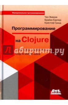 Программирование на ClojureПрограммирование<br>Почему многие выбирают Clojure? Это - функциональный язык программирования, не только позволяющий пользоваться Java-библиотеками, службами и другими ресурсами JVM, но и соперничающий с другими динамическими языками, такими как Ruby и Python. В этом исчерпывающем руководстве вы познакомитесь с основами программирования на Clojure на примерах решения повседневных задач, которые могут быть знакомы вам по другим, известным языкам программирования.<br>Эта книга продемонстрирует вам гибкость Clojure в решении типичных задач, таких как разработка веб-приложений и взаимодействие с базами данных. Вы быстро поймете, что этот язык помогает устранить ненужные сложности из своей практики и открывает новые пути решения сложных проблем, включая многопоточное программирование.<br>используя Clojure, вы не потеряете свои инвестиции в платформу Java;<br>в лице Clojure вы получите эффективную реализацию Lisp для JVM;<br>функциональное программирование помогает избавиться от типичных ошибок;<br>наличие проверенных временем инструментов упрощает создание надежных многопоточных программ;<br>Clojure избавляет от необходимости применять сложные и пространные шаблоны проектирования;<br>имеется возможность создавать собственные абстракции с помощью макросов, типов данных, протоколов и мультиметодов;<br>поддерживается возможность развертывания крупных веб-приложений на сотнях узлов в облачных инфраструктурах.<br>