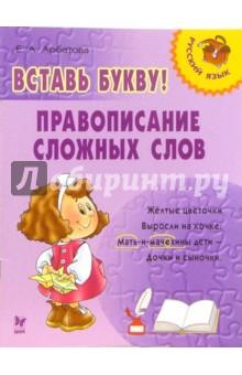 Арбатова Елизавета Алексеевна Вставь букву! Правописание сложных слов