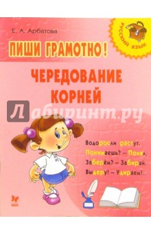 Арбатова Елизавета Алексеевна Пиши грамотно! Чередование корней