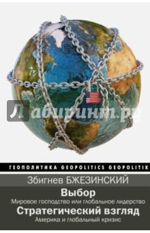 Выбор. Стратегический взглядПолитика<br>Выбор. Мировое господство или глобальное лидерство.<br>Стратегический взгляд. Америка и глобальный кризис.<br>В книге Выбор автор излагает свою концепцию глобального лидерства Америки: только США могут и должны быть мировым лидером, но это, в свою очередь, требует от США перестать быть государством, преследующим свои узконациональные интересы, а представлять интересы всего мира.<br>В книге Стратегический взгляд З. Бжезинский уже критикует американскую политику, призывая пересмотреть ее позицию Богом избранного мирового гегемона, иначе США ждет такой же системный кризис, который погубил в свое время СССР.<br>