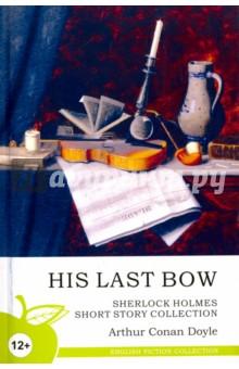 His Last Bow. Sherlock Holmes Short Story CollectionХудожественная литература на англ. языке<br>Серия English Fiction Collection состоит из лучших произведений английских и американских авторов. Читая книгу на языке оригинала, вы не только обогатите собственную лексику и научитесь чувствовать грамматический строй, но также сможете насладиться настоящим языком великих писателей и поэтов.<br>Серия предназначена для тех, кто учит английский всерьез, кто действительно хочет знать этот красивый и многогранный язык.<br>
