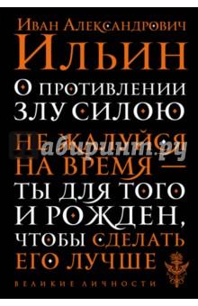 О противлении злу силою. Не жалуйся на время - ты для того и рожден, чтобы сделать его лучшеОтечественная философия<br>Иван Александрович Ильин (1883-1954) - один из тех выдающихся российских мыслителей, которые вынуждены были покинуть Родину после прихода к власти большевиков. Окидывая взглядом прошлое, философ искал причины прихода к власти сил зла - и находил их не на поверхности, а гораздо глубже, в принципах устройства государства. Он считал, что необходимо культивировать в обществе чувство собственного достоинства каждого человека, уважение к другим и их праву на свободу личности. Мыслитель считал, что такое движение даст толчок к росту правосознания, а это, в свою очередь, позволит построить государство, благоприятное для развития человека. В эмиграции Ильин оставался активным, деятельным патриотом, борцом за русскую идею, за будущее Российского государства. Его труды оказали значительное влияние на мировоззрение патриотических сил русского зарубежья.<br>