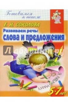 Соколова Елена Ивановна Развиваем речь: Слова и предложения. Для детей 5-7 лет