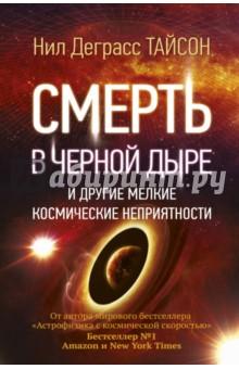 Смерть в черной дыре и другие мелкие космические неприятностиФизические науки. Астрономия<br>Нил Деграсс Тайсон - известный американский астрофизик и популяризатор науки, обладающий особым даром рассказывать о самых сложных научных вопросах понятно, захватывающе и с юмором. В этой книге вы найдете ответы на самые интересные вопросы о Вселенной: Что будет, если упасть в черную дыру? Какие ошибки допускают создатели голливудских фильмов о космосе? Зачем построили Стоунхендж? Наступит ли когда-нибудь конец света? Как могут выглядеть инопланетяне? и многие другие.<br>Эта книга будет понятная и интересна и школьникам, и взрослым, интересующимся наукой.<br>