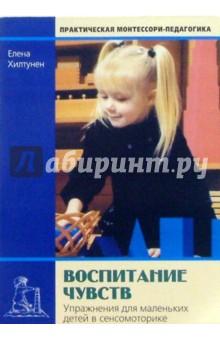 Хилтунен Елена Александровна Воспитание чувств: Упражнения для маленьких детей по сенсомоторике