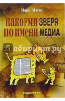 Мэтис Марк Накорми Зверя по имени Медиа: Простые рецепты для грандиозного паблисити