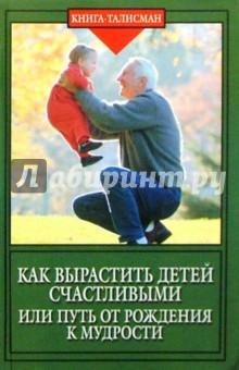 Шереметева Галина Борисовна Как вырастить детей счастливыми, или Путь от рождения к мудрости