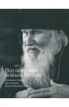 Под покровом Божьей Матери. Страницы жизни протоиерея Сергия Вишневского