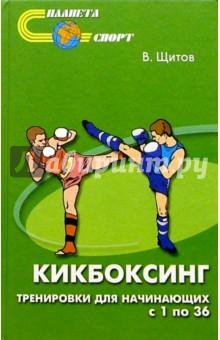Щитов Валерий Константинович Кикбоксинг. Тренировки для начинающих с 1 по 36