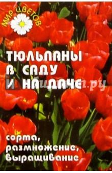 Лебедько Егор Яковлевич Тюльпаны в саду и на даче: сорта, размножение, выращивание