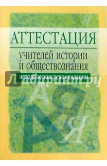 Аттестация учителей истории и обществознания: Методические рекомендации. - 2-е изд., испр. и доп
