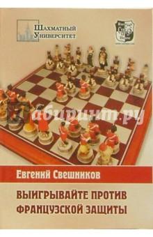 Свешников Евгений Эллионович Выигрывайте против французской защиты (1.e4 e6 2.d4 d5 3.e5)