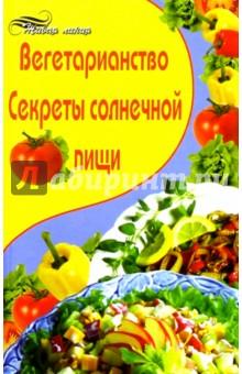 Вегетарианство. Секреты солнечной пищи