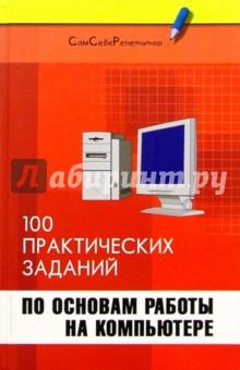 Информатика: 100 практических заданий по основам работы на компьютере