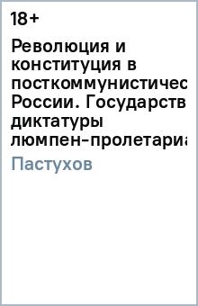 Революция и конституция в посткоммунистической России. Государство диктатуры люмпен-пролетариата
