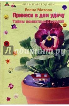 Мазова Елена Принеси в дом удачу: Тайны комнатный растений, кн. 3. 2-е изд.