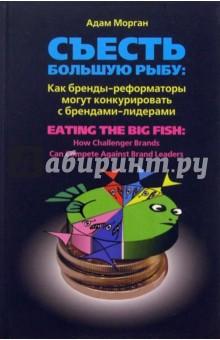 Морган Адам Съесть большую рыбу. Как бренды-реформаторы могут конкурировать с брендами-лидерами