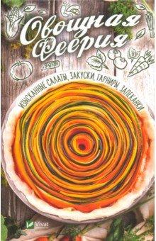Овощная феерия. Изысканные салаты, закуски, гарниры, запеканки