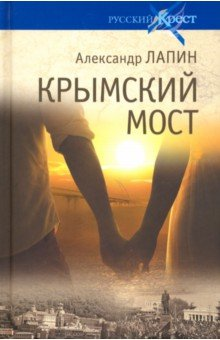 Крымский мост. Роман-путешествие в пространстве, времени и самом себе