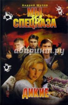 Щупов Андрей Мы из спецназа: Дикие