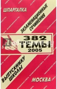 Шпаргалка: Экзаменационные сочинения. 382 темы. 2005 год