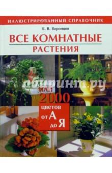 Воронцов Валентин Викторович Все комнатные растения, или 2000 цветов от А до Я: Иллюстрированный справочник
