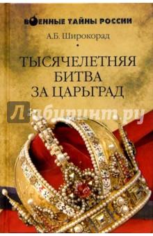 Широкорад Александр Борисович Тысячелетняя битва за Царьград