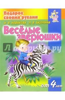 Базулина Людмила, Новикова Ирина Веселые зверюшки. Детям от 4 лет