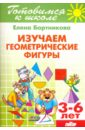 Бортникова Елена Изучаем геометрические фигуры. 3-6 лет