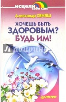 Свияш Александр Григорьевич Хочешь быть здоровым? Будь им!