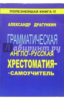 Драгункин Александр Николаевич Грамматическая англо-русская хрестоматия-самоучитель