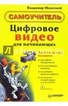 Молочков Владимир Петрович Цифровое видео для начинающих. Самоучитель (+CD)