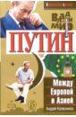Колесников Андрей. Владимир Путин. Между Европой и Азией