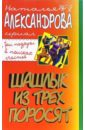 Александрова Наталья Николаевна. Шашлык из трех поросят: Роман