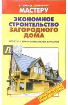 Экономное строительство загородного дома. Расчеты. Выбор оптимальных материалов: Справочник