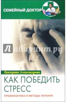 Александрова Екатерина Как победить стресс. Профилактика и методы лечения