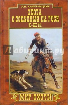 Камерницкий Алексей Владимирович Охота с собаками на Руси. Х-ХХ вв.