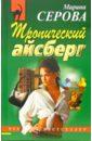 Серова Марина Сергеевна. Тропический айсберг: Повесть