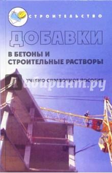 Добавки в бетоны и строительные растворы: Учебно-справочное пособие