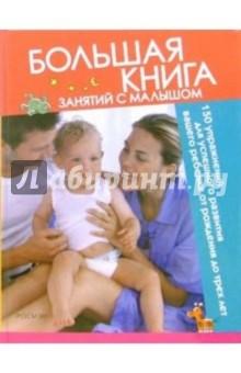 Большая книга занятий с малышом: 150 упражнений для успешного развития вашего ребенка