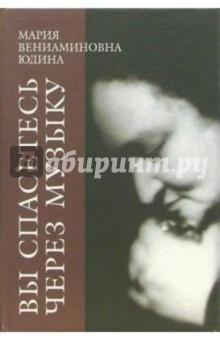 """Юдина Мария Вениаминовна """"Вы спасетесь через музыку"""". Литературное наследие"""