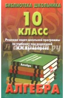 Алгебра. 10 класс. Решение задач школьной программы по учебнику под редакцией А.Н. Колмогорова изображение обложки